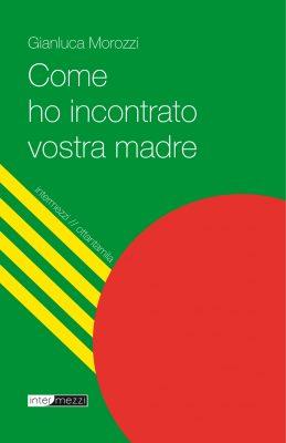 Gianluca Morozzi - Come ho incontrato vostra madre